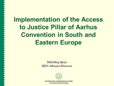 Implementation of the Access to Justice Pillar of Aarhus Convention in South and Eastern Europe Mihallaq Qirjo REC Albania Director.