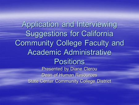 Application and Interviewing Suggestions for California Community College Faculty and Academic Administrative Positions Presented by Diane Clerou Dean.