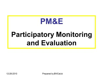 PM&E Participatory Monitoring and Evaluation 12-26-2010Prepared by BMCalub.