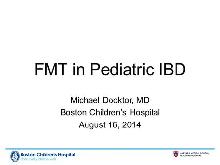 FMT in Pediatric IBD Michael Docktor, MD Boston Children's Hospital August 16, 2014.