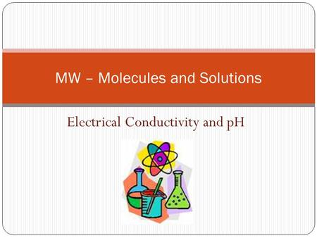 Electrical Conductivity and pH MW – Molecules and Solutions.