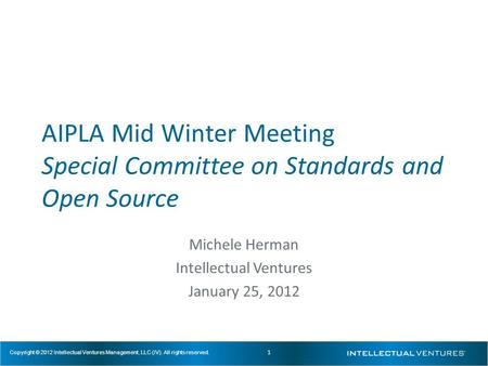 1 Copyright © 2012 Intellectual Ventures Management, LLC (IV). All rights reserved. AIPLA Mid Winter Meeting Special Committee on Standards and Open Source.