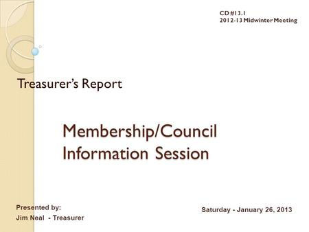 Membership/Council Information Session Treasurer's Report CD #13.1 2012-13 Midwinter Meeting Presented by: Jim Neal - Treasurer Saturday - January 26,