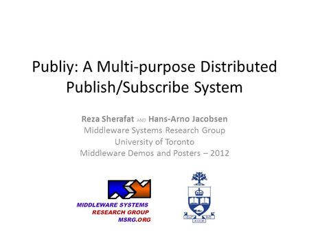 Publiy: A Multi-purpose Distributed Publish/Subscribe System Reza Sherafat AND Hans-Arno Jacobsen Middleware Systems Research Group University of Toronto.