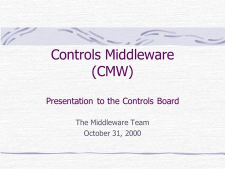 Controls Middleware (CMW) Presentation to the Controls Board The Middleware Team October 31, 2000.