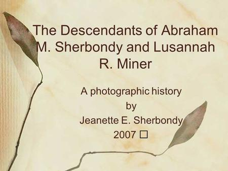 The Descendants of Abraham M. Sherbondy and Lusannah R. Miner A photographic history by Jeanette E. Sherbondy 2007.