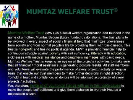 MUMTAZ WELFARE TRUST ® Mumtaz Welfare Trust (MWT) is a social welfare organization and founded in the name of a mother, Mumtaz Begum (Late), funded by.