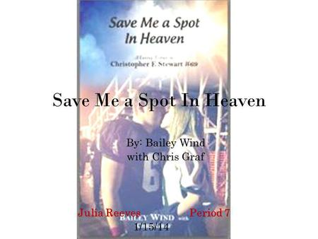 Save Me a Spot In Heaven By: Bailey Wind with Chris Graf Julia Reeves Period 7 1/15/14.