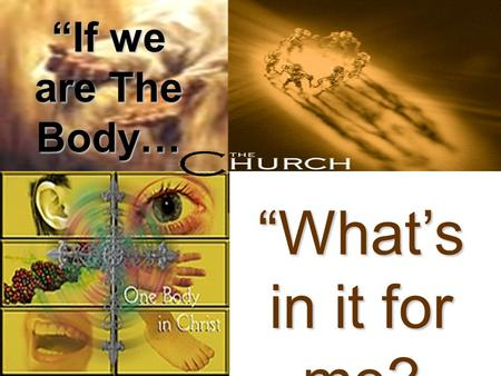 """If we are The Body… ""What's in it for me?. ""The church is an eternal organism in the earth, doing the will of God and accomplishing the purpose of God."""
