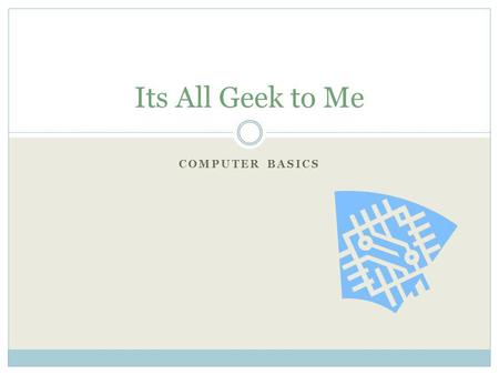Its All Geek to Me Computer Basics.