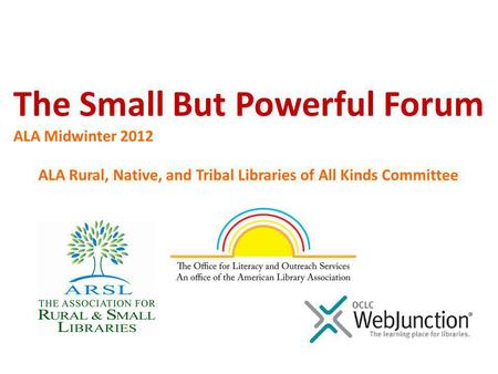 ALA Rural, Native, and Tribal Libraries of All Kinds Committee The Small But Powerful Forum ALA Midwinter 2012.