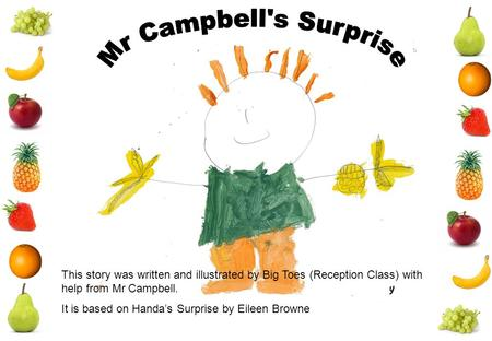 This story was written and illustrated by Big Toes (Reception Class) with help from Mr Campbell. It is based on Handa's Surprise by Eileen Browne.
