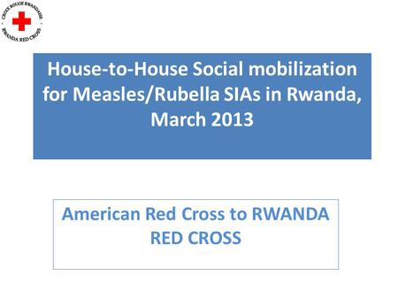 House-to-House Social mobilization for Measles/Rubella SIAs in Rwanda, March 2013 American Red Cross to RWANDA RED CROSS.