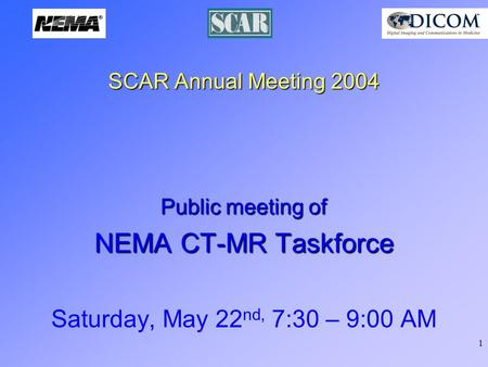 1 SCAR Annual Meeting 2004 Public meeting of NEMA CT-MR Taskforce Saturday, May 22 nd, 7:30 – 9:00 AM.