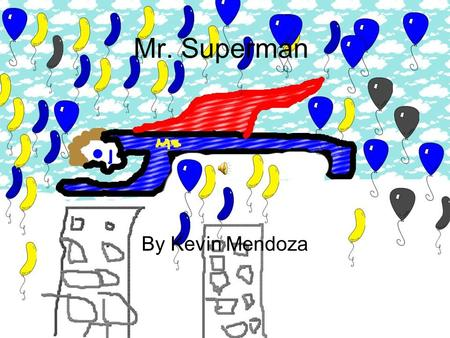 Mr. Superman By Kevin Mendoza Once there was a super hero named Mr. Superman he help the city.