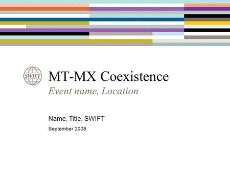 MT-MX Coexistence Event name, Location Name, Title, SWIFT September 2008.