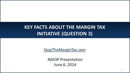 KEY FACTS ABOUT THE MARGIN TAX INITIATIVE (QUESTION 3) StopTheMarginTax.com 1 NAIOP Presentation June 6, 2014.
