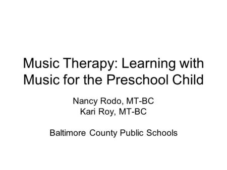 Music Therapy: Learning with Music for the Preschool Child Nancy Rodo, MT-BC Kari Roy, MT-BC Baltimore County Public Schools.