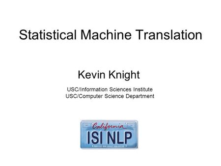 Statistical Machine Translation Kevin Knight USC/Information Sciences Institute USC/Computer Science Department.