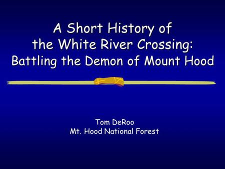 A Short History of the White River Crossing: Battling the Demon of Mount Hood Tom DeRoo Mt. Hood National Forest.