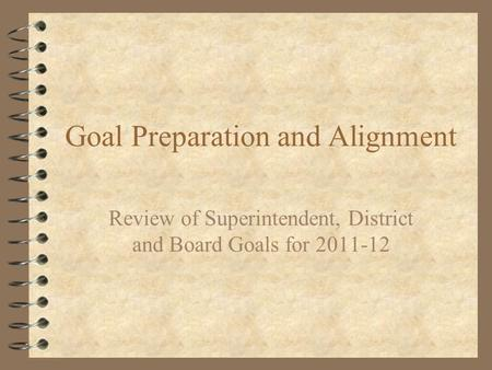 Goal Preparation and Alignment Review of Superintendent, District and Board Goals for 2011-12.