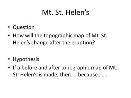 Mt. St. Helen's Question How will the topographic map of Mt. St. Helen's change after the eruption? Hypothesis If a before and after topographic map of.