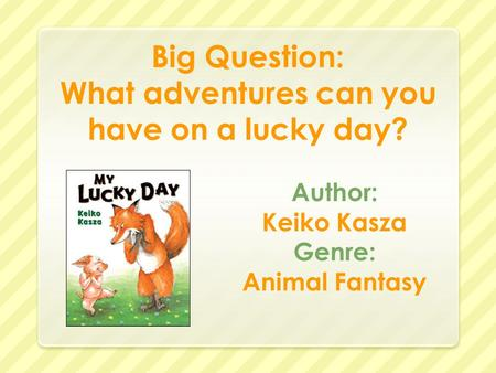 Big Question: What adventures can you have on a lucky day? Author: Keiko Kasza Genre: Animal Fantasy.