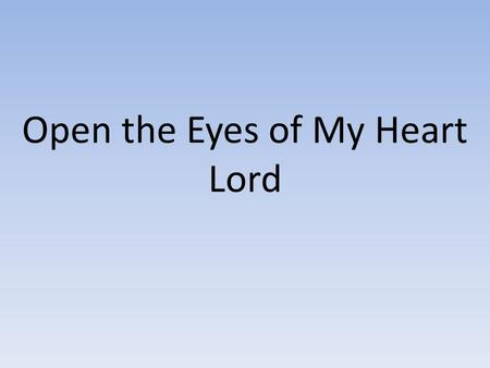 Open the Eyes of My Heart Lord. Open the eyes of my heart, Lord Open the eyes of my heart I want to see You I want to see You (x2)