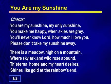 You Are my Sunshine Chorus: You are my sunshine, my only sunshine, You make me happy, when skies are grey. You'll never know Lord, how much I love you.