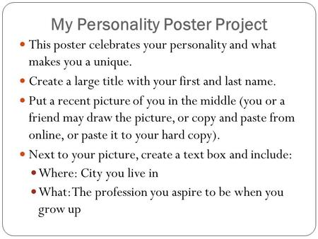 My Personality Poster Project This poster celebrates your personality and what makes you a unique. Create a large title with your first and last name.