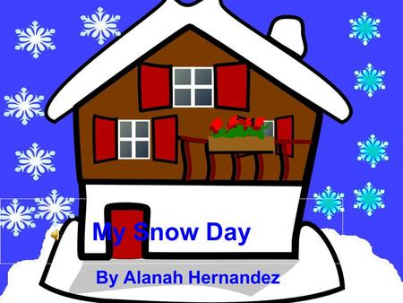 "My Snow Day By Alanah Hernandez When I woke up this morning my mom told me there was no school. Then me my sisters and my brother screamed ""YAHHHH!"""
