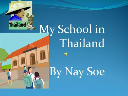 My School in Thailand By Nay Soe I went to school in Thailand. I have two name they are Naw Mu Mu and Nay Soe.