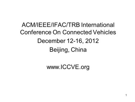 1 ACM/IEEE/IFAC/TRB International Conference On Connected Vehicles December 12-16, 2012 Beijing, China www.ICCVE.org.