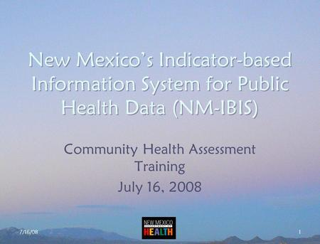 7/16/08 1 New Mexico's Indicator-based Information System for Public Health Data (NM-IBIS) Community Health Assessment Training July 16, 2008.