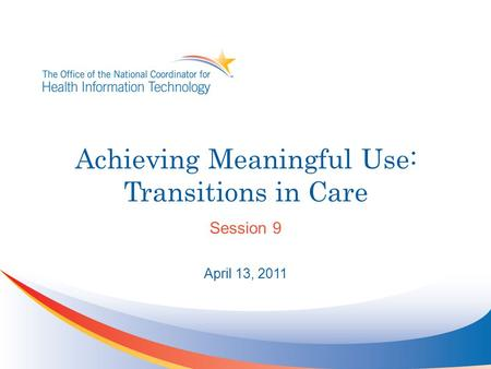 Achieving Meaningful Use: Transitions in Care Session 9 April 13, 2011.