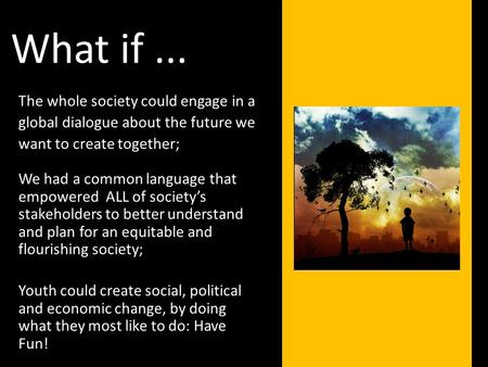The whole society could engage in a global dialogue about the future we want to create together; What if... We had a common language that empowered ALL.