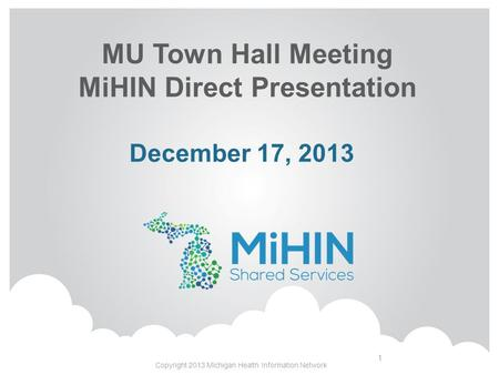 MU Town Hall Meeting MiHIN Direct Presentation Copyright 2013 Michigan Health Information Network 1 December 17, 2013.