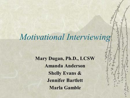 Motivational Interviewing Mary Dugan, Ph.D., LCSW Amanda Anderson Shelly Evans & Jennifer Bartlett Marla Gamble.
