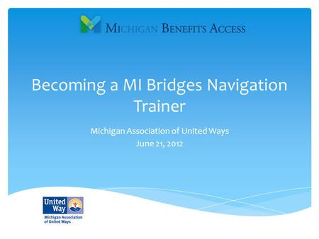 Becoming a MI Bridges Navigation Trainer Michigan Association of United Ways June 21, 2012.