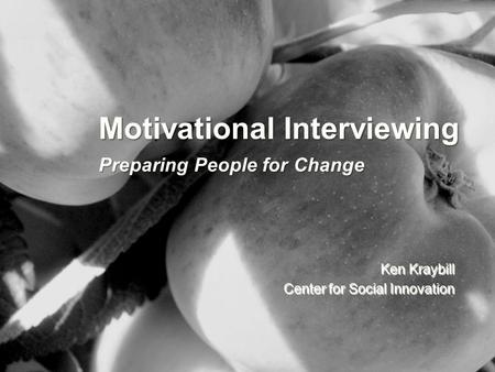 Motivational Interviewing Preparing People for Change Ken Kraybill Center for Social Innovation.
