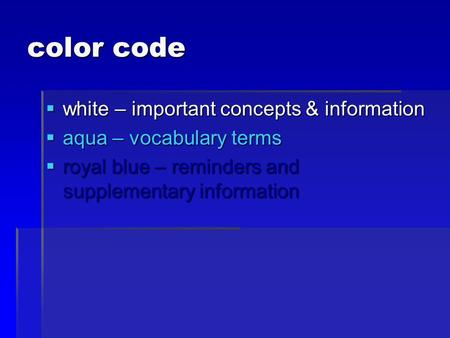 Color code  white – important concepts & information  aqua – vocabulary terms  royal blue – reminders and supplementary information.