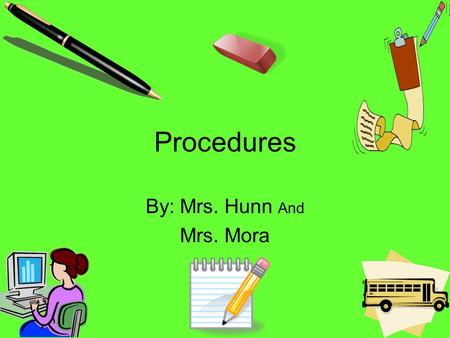 Procedures By: Mrs. Hunn And Mrs. Mora Classroom Procedures 1…Gather all supplies for the day. The list is on the board. 2… Place backpacks in the designated.