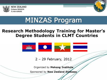 Research Methodology Training for Master's Degree Students in CLMT Countries 2 – 29 February, 2012 Organized by Mekong Institute Sponsored by New Zealand.