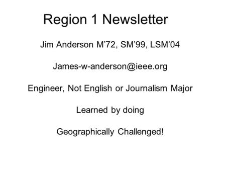 Region 1 Newsletter Jim Anderson M'72, SM'99, LSM'04 Engineer, Not English or Journalism Major Learned by doing Geographically.