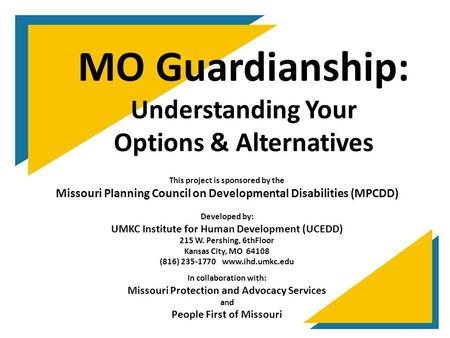 MO Guardianship: Understanding Your Options & Alternatives This project is sponsored by the Missouri Planning Council on Developmental Disabilities (MPCDD)