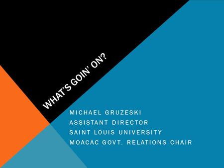 WHAT'S GOIN' ON? MICHAEL GRUZESKI ASSISTANT DIRECTOR SAINT LOUIS UNIVERSITY MOACAC GOVT. RELATIONS CHAIR.