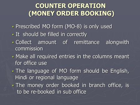 COUNTER OPERATION (MONEY ORDER BOOKING)  Prescribed MO form (MO-8) is only used  It should be filled in correctly  Collect amount of remittance alongwith.