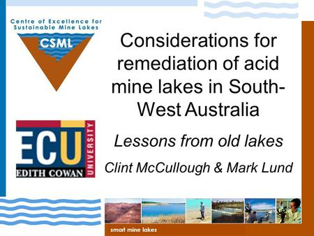 Centre of Excellence for Sustainable Mine Lakes Considerations for remediation of acid mine lakes in South- West Australia Lessons from old lakes Clint.