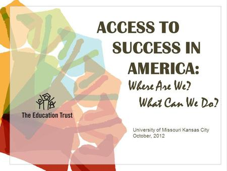 © 2012 THE EDUCATION TRUST ACCESS TO SUCCESS IN AMERICA: Where Are We? What Can We Do? University of Missouri Kansas City October, 2012.