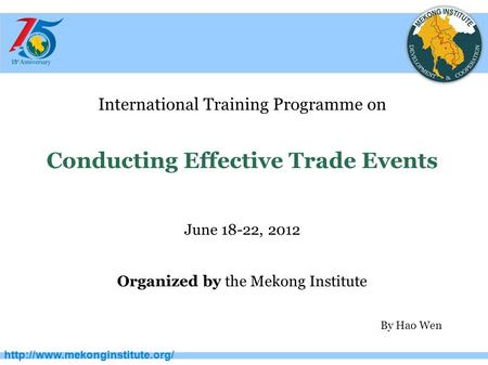 International Training Programme on Conducting Effective Trade Events June 18-22, 2012 Organized by the Mekong Institute.